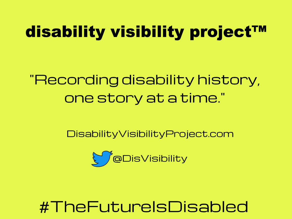 "Yellow graphic with text in black that reads: disability visibility project (trademark symbol), ""Recording disability history, one story at a time."" disabilityvisibilityproject.com Twitter symbol, @disvisibility #TheFutureIsDisabled"